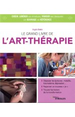 LE GRAND LIVRE DE L ART THERAPIE - PANSER SES BLESSURES, LIBERER SES EMOTIONS ET SA CAPACITE A CREER