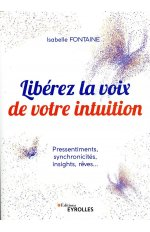 LIBEREZ LA VOIX DE VOTRE INTUITION - PRESSENTIMENTS, SYNCHRONICITES, INSIGHTS, REVES...