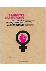 3 MINUTES POUR COMPRENDRE 50 COURANTS, THEORIES ET FIGURES DU FEMINISME
