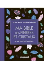 MA BIBLE DES PIERRES ET CRISTAUX - LE GUIDE DE REFERENCE ILLUSTRE DE LA LITHOTHERAPIE